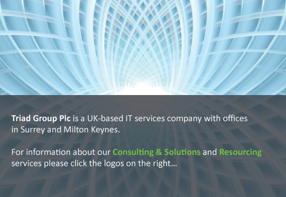 Triad Group Plc is a UK-based IT services company with offices in Surrey and Milton Keynes.  Three divisions make up the group: Triad Consulting & Solutions, Zubed Geospatial, Generic.